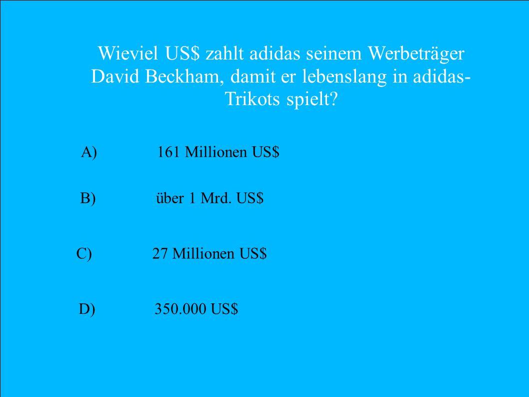 Wieviel US$ zahlt adidas seinem Werbeträger David Beckham, damit er lebenslang in adidas- Trikots spielt? A) 161 Millionen US$ B) über 1 Mrd. US$ C) 2