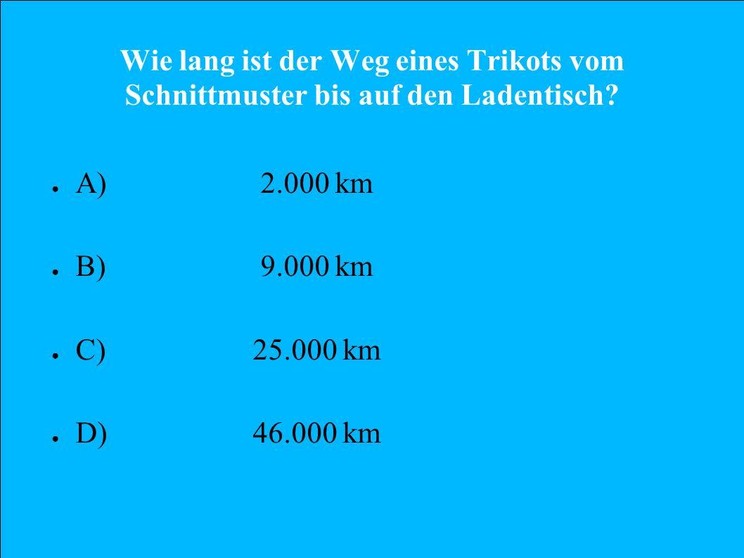 Wie lang ist der Weg eines Trikots vom Schnittmuster bis auf den Ladentisch? A) 2.000 km B) 9.000 km C)25.000 km D)46.000 km