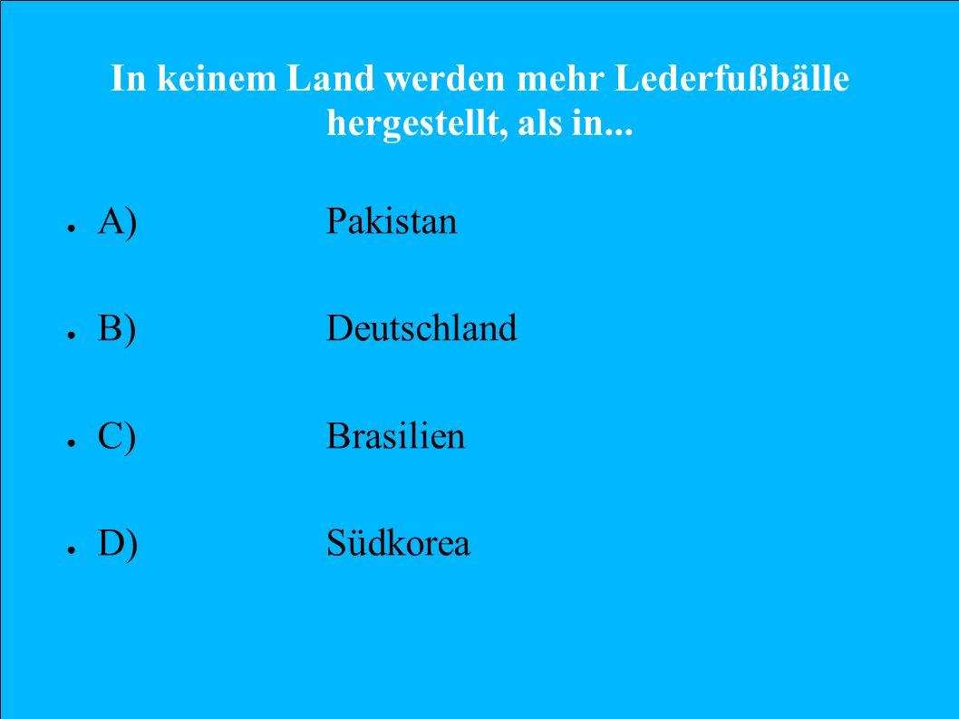 In keinem Land werden mehr Lederfußbälle hergestellt, als in... A)Pakistan B)Deutschland C)Brasilien D)Südkorea