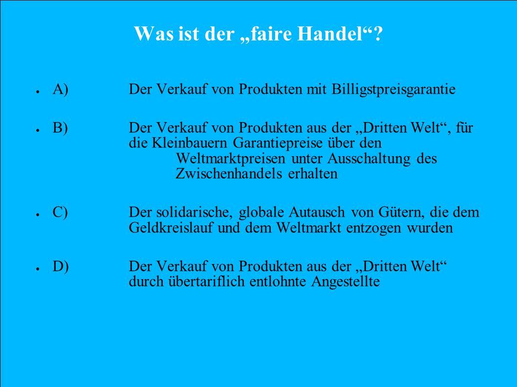 Was ist der faire Handel? A)Der Verkauf von Produkten mit Billigstpreisgarantie B)Der Verkauf von Produkten aus der Dritten Welt, für die Kleinbauern