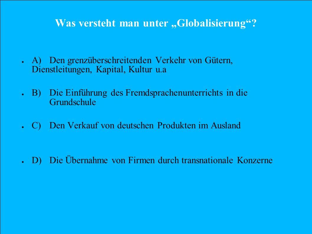 Was versteht man unter Globalisierung? A)Den grenzüberschreitenden Verkehr von Gütern, Dienstleitungen, Kapital, Kultur u.a B)Die Einführung des Fremd