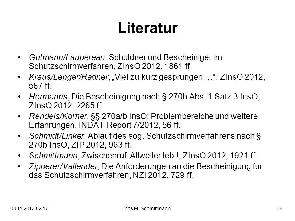 34Jens M. Schmittmann03.11.2013 02:19 Literatur Gutmann/Laubereau, Schuldner und Bescheiniger im Schutzschirmverfahren, ZInsO 2012, 1861 ff. Kraus/Len