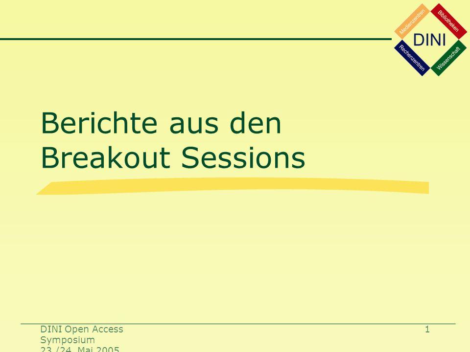 DINI Open Access Symposium 23./24. Mai 2005 1 Berichte aus den Breakout Sessions