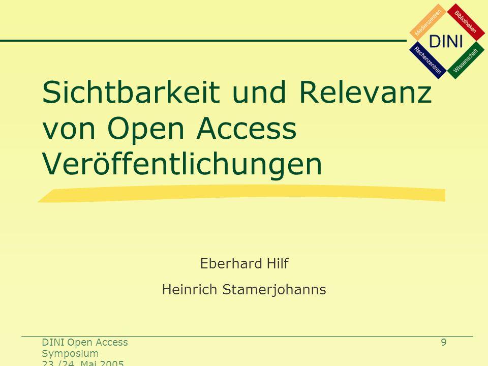 DINI Open Access Symposium 23./24. Mai 2005 9 Sichtbarkeit und Relevanz von Open Access Veröffentlichungen Eberhard Hilf Heinrich Stamerjohanns