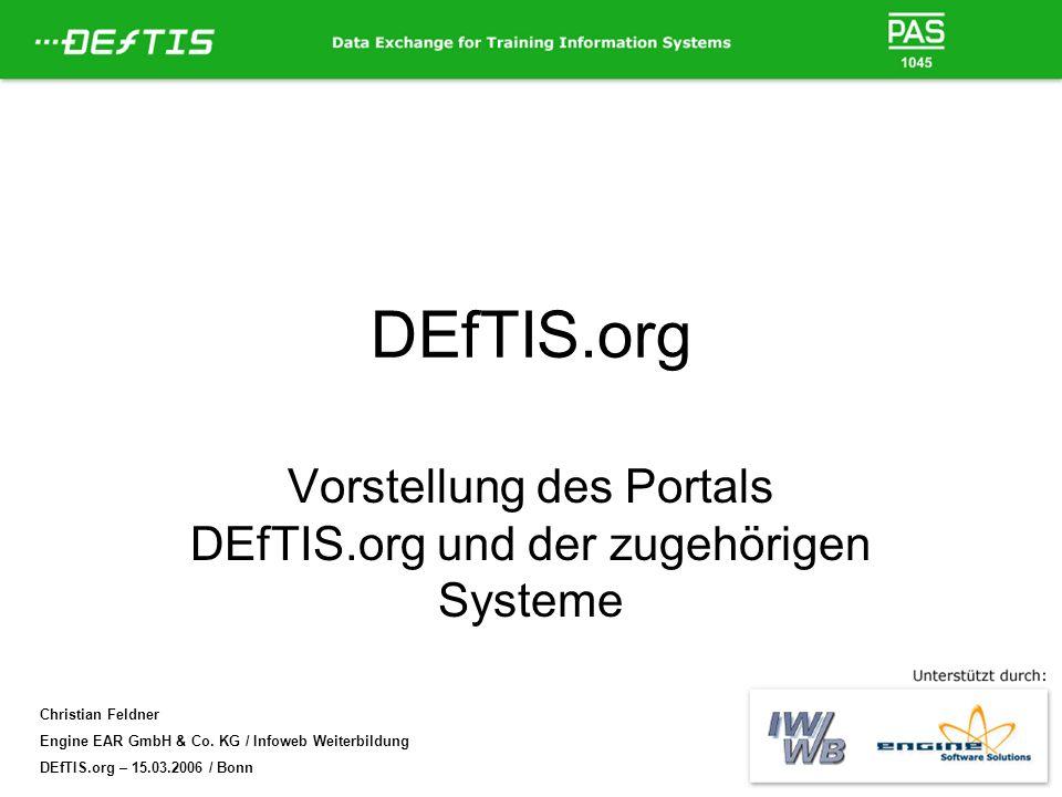 Christian Feldner Engine EAR GmbH & Co. KG / Infoweb Weiterbildung DEfTIS.org – 15.03.2006 / Bonn DEfTIS.org Vorstellung des Portals DEfTIS.org und de