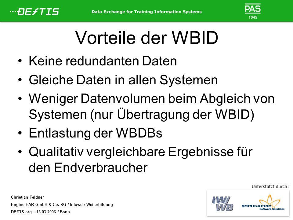 Christian Feldner Engine EAR GmbH & Co. KG / Infoweb Weiterbildung DEfTIS.org – 15.03.2006 / Bonn Vorteile der WBID Keine redundanten Daten Gleiche Da