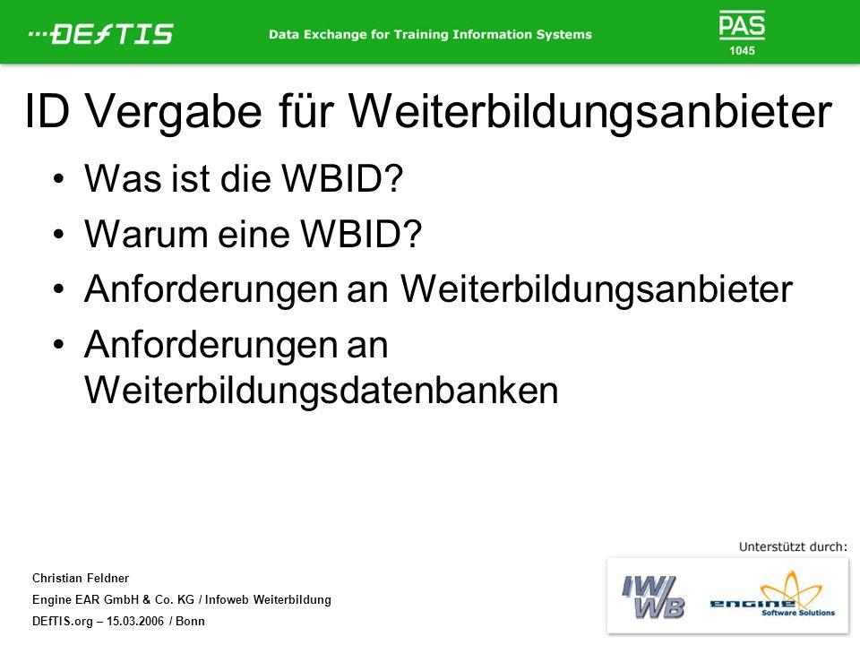 Christian Feldner Engine EAR GmbH & Co. KG / Infoweb Weiterbildung DEfTIS.org – 15.03.2006 / Bonn ID Vergabe für Weiterbildungsanbieter Was ist die WB