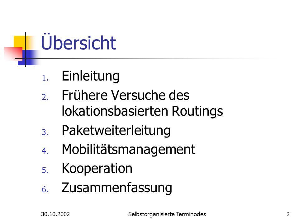 30.10.2002Selbstorganisierte Terminodes2 Übersicht 1. Einleitung 2. Frühere Versuche des lokationsbasierten Routings 3. Paketweiterleitung 4. Mobilitä