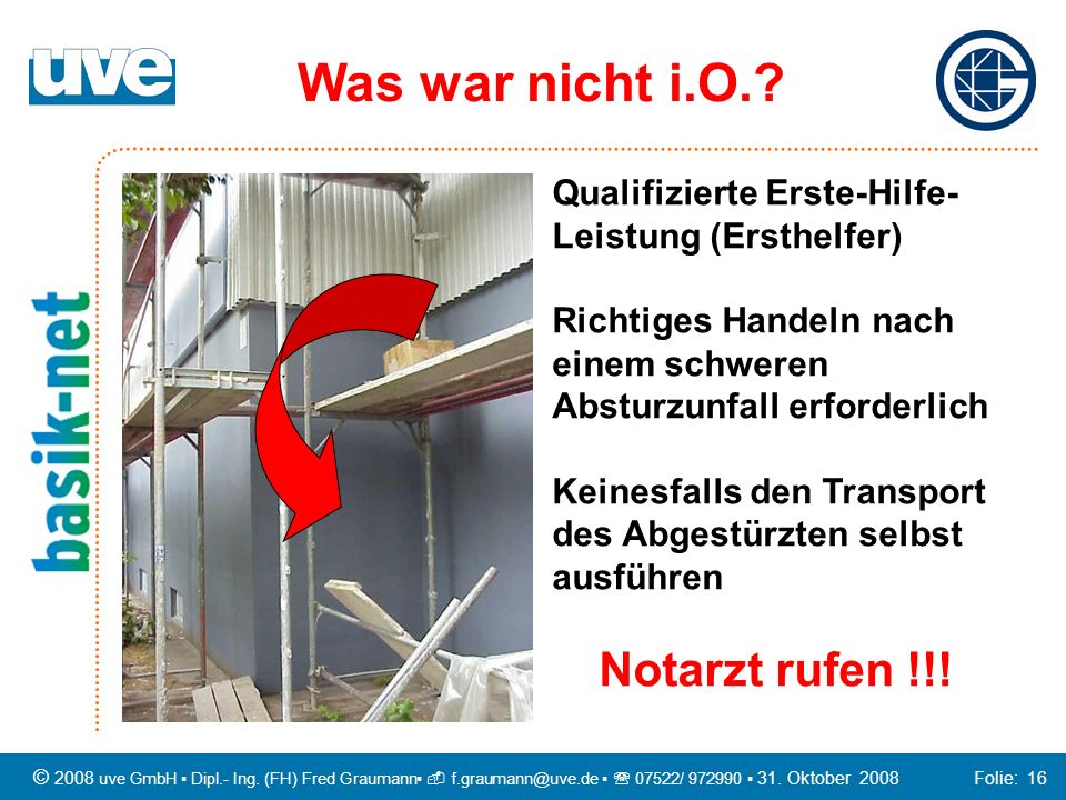 © 2008 uve GmbH Dipl.- Ing. (FH) Fred Graumann f.graumann@uve.de 07522/ 972990 31. Oktober 2008 Folie: 16 Qualifizierte Erste-Hilfe- Leistung (Ersthel