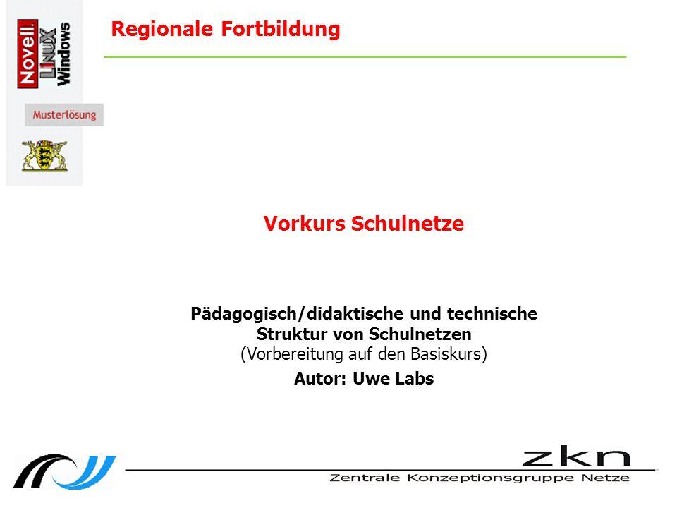 Regionale Fortbildung Vorkurs Schulnetze Pädagogisch/didaktische und technische Struktur von Schulnetzen (Vorbereitung auf den Basiskurs) Autor: Uwe Labs