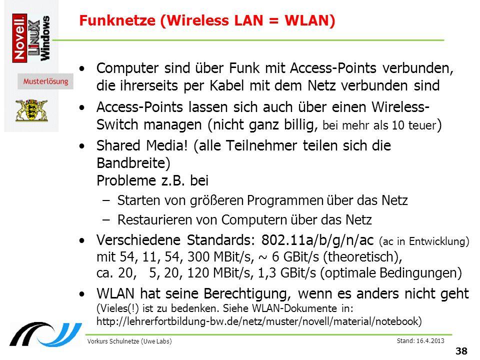 Stand: 16.4.2013 38 Vorkurs Schulnetze (Uwe Labs) Funknetze (Wireless LAN = WLAN) Computer sind über Funk mit Access-Points verbunden, die ihrerseits per Kabel mit dem Netz verbunden sind Access-Points lassen sich auch über einen Wireless- Switch managen (nicht ganz billig, bei mehr als 10 teuer ) Shared Media.