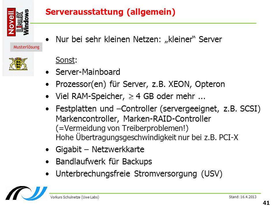 Stand: 16.4.2013 41 Vorkurs Schulnetze (Uwe Labs) Serverausstattung (allgemein) Nur bei sehr kleinen Netzen: kleiner Server Sonst: Server-Mainboard Prozessor(en) für Server, z.B.
