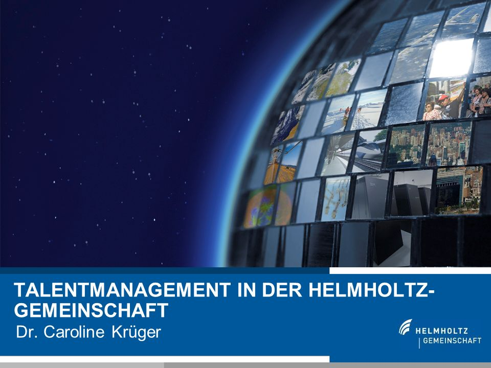 1 TALENTMANAGEMENT IN DER HELMHOLTZ- GEMEINSCHAFT Dr. Caroline Krüger