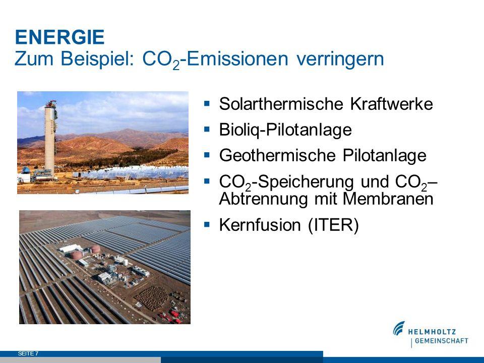 SEITE 7 ENERGIE Zum Beispiel: CO 2 -Emissionen verringern Solarthermische Kraftwerke Bioliq-Pilotanlage Geothermische Pilotanlage CO 2 -Speicherung un