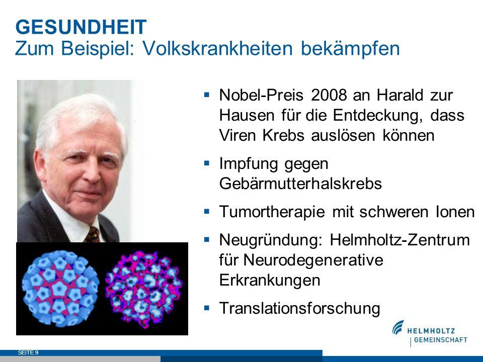 SEITE 9 GESUNDHEIT Zum Beispiel: Volkskrankheiten bekämpfen Nobel-Preis 2008 an Harald zur Hausen für die Entdeckung, dass Viren Krebs auslösen können