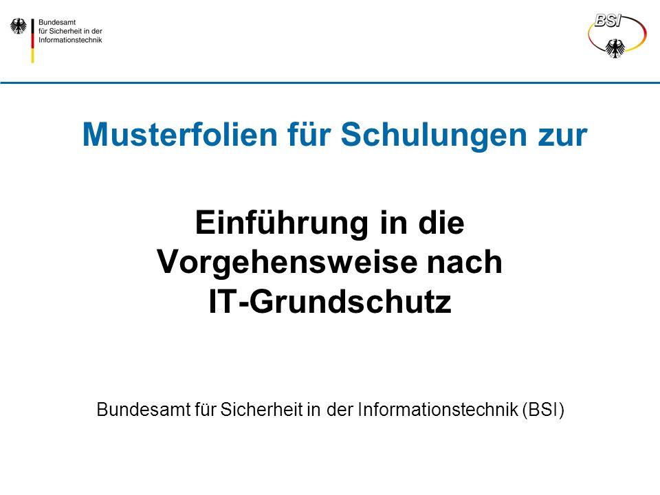 Einführung in die Vorgehensweise nach IT-Grundschutz Bundesamt für Sicherheit in der Informationstechnik (BSI) Musterfolien für Schulungen zur