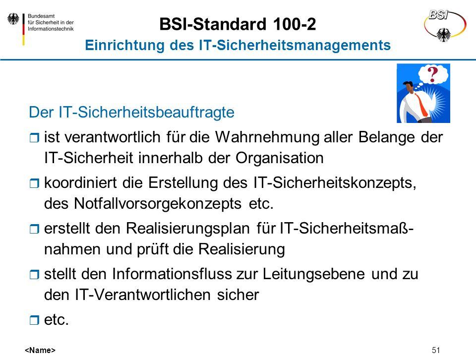 51 BSI-Standard 100-2 Einrichtung des IT-Sicherheitsmanagements Der IT-Sicherheitsbeauftragte ist verantwortlich für die Wahrnehmung aller Belange der