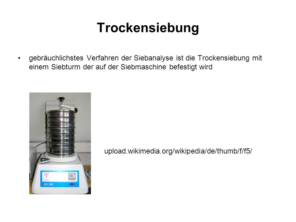Trockensiebung gebräuchlichstes Verfahren der Siebanalyse ist die Trockensiebung mit einem Siebturm der auf der Siebmaschine befestigt wird upload.wik