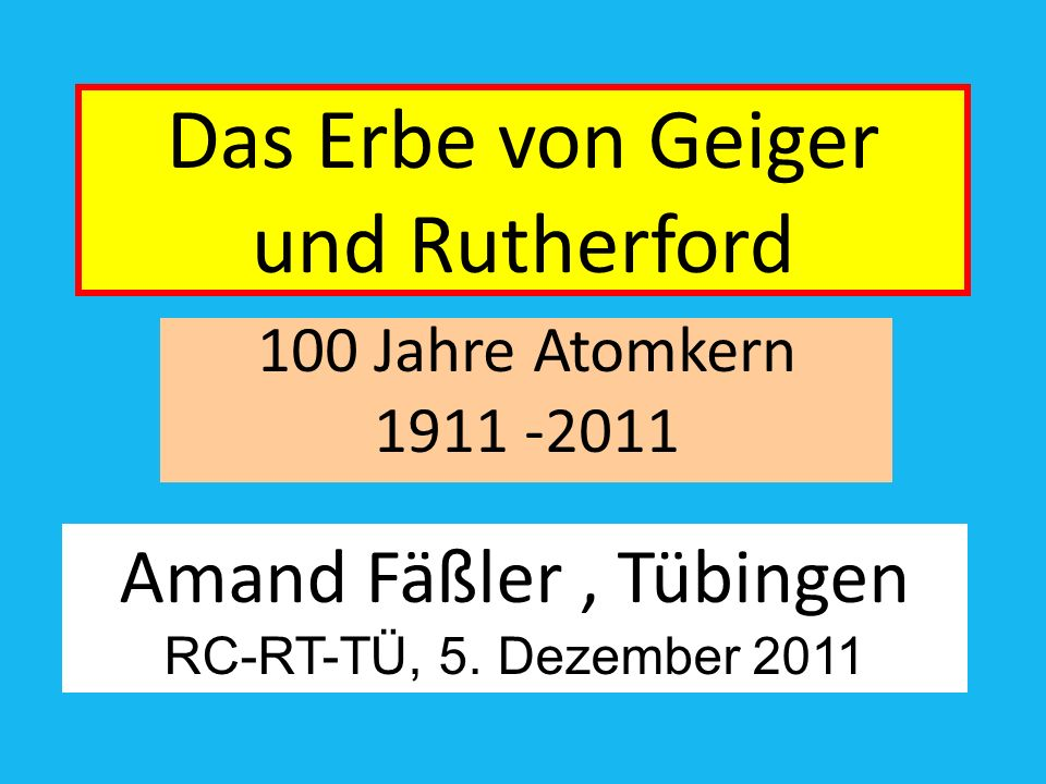 Das Erbe von Geiger und Rutherford 100 Jahre Atomkern 1911 -2011 Amand Fäßler, Tübingen RC-RT-TÜ, 5.