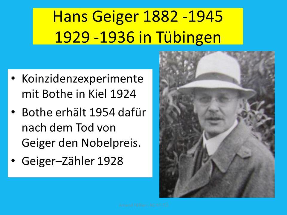 Hans Geiger 1882 -1945 1929 -1936 in Tübingen Koinzidenzexperimente mit Bothe in Kiel 1924 Bothe erhält 1954 dafür nach dem Tod von Geiger den Nobelpreis.