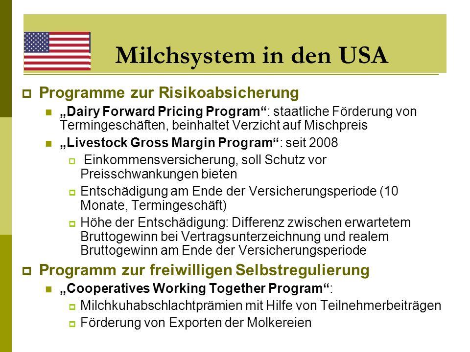 Milchsystem in Kanada National Milk Marketing Plan seit 1971 Sozialer Vertrag zwischen Politik, Milchindustrie und Milcherzeugern Geordnete Vermarktung der Milch durch Ausgleich von Angebot und Nachfrage (Mengenregulierung) Darüber hinausgehend: keine Preis- und Einkommensstützung Milcherzeuger leben ausschließlich von ihrer Produktion Kosten für überschüssig ermolkene Milch trägt Erzeuger