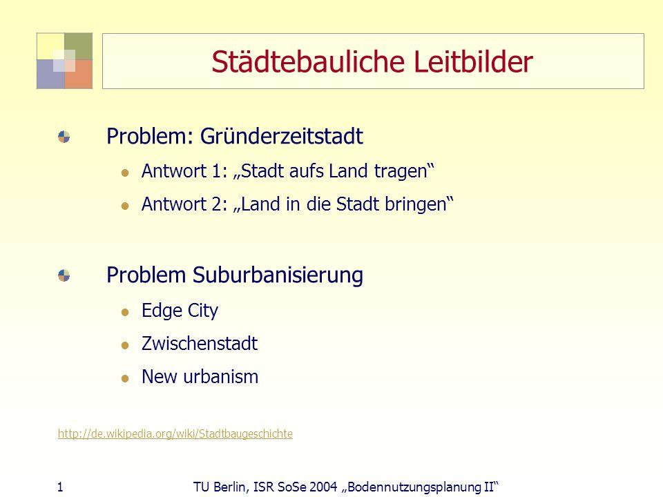 1 TU Berlin, ISR SoSe 2004 Bodennutzungsplanung II Städtebauliche Leitbilder Problem: Gründerzeitstadt Antwort 1: Stadt aufs Land tragen Antwort 2: La
