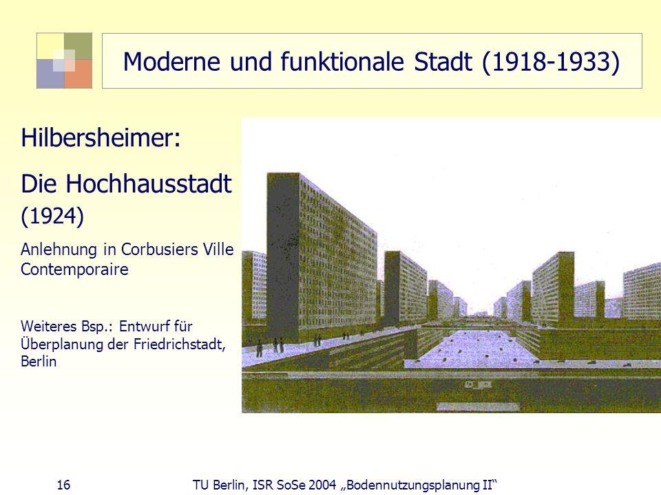 16 TU Berlin, ISR SoSe 2004 Bodennutzungsplanung II Moderne und funktionale Stadt (1918-1933) Hilbersheimer: Die Hochhausstadt (1924) Anlehnung in Cor