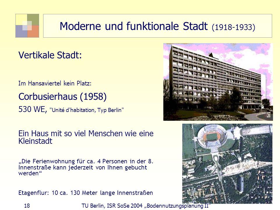 18 TU Berlin, ISR SoSe 2004 Bodennutzungsplanung II Moderne und funktionale Stadt (1918-1933) Vertikale Stadt: Im Hansaviertel kein Platz: Corbusierha
