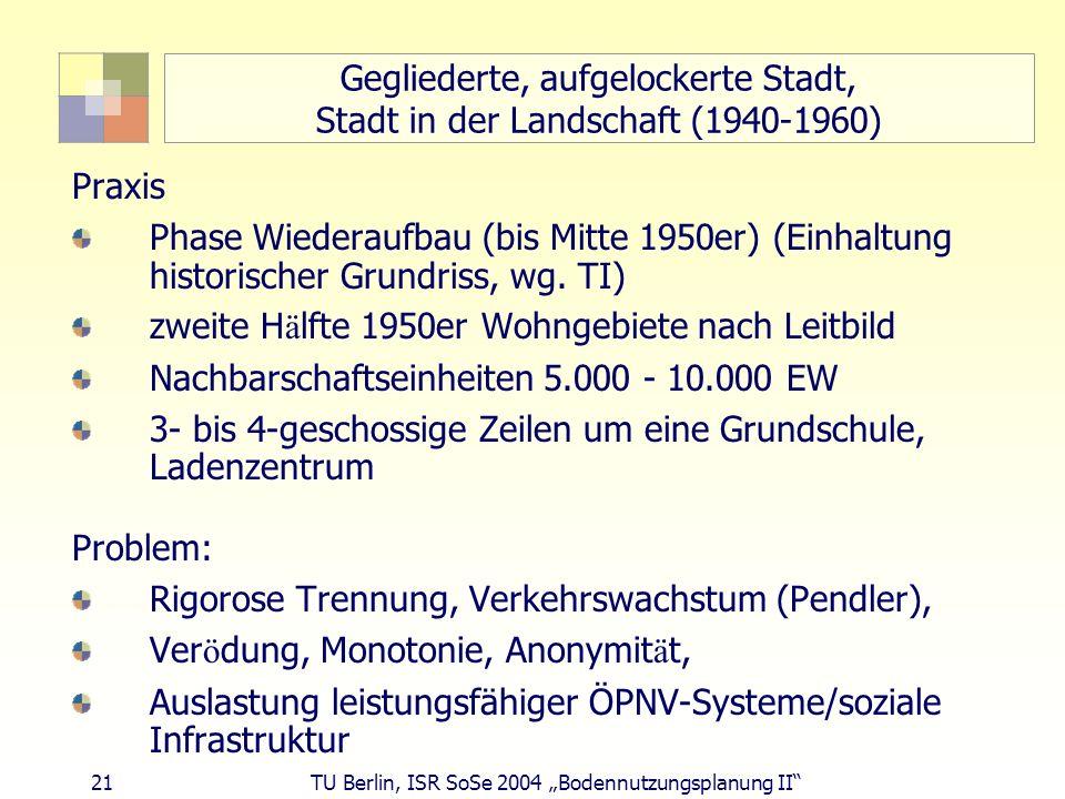 21 TU Berlin, ISR SoSe 2004 Bodennutzungsplanung II Gegliederte, aufgelockerte Stadt, Stadt in der Landschaft (1940-1960) Praxis Phase Wiederaufbau (b