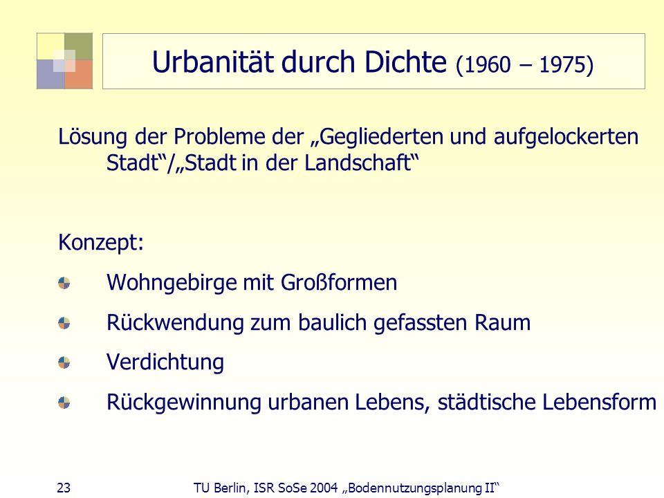 23 TU Berlin, ISR SoSe 2004 Bodennutzungsplanung II Urbanität durch Dichte (1960 – 1975) Lösung der Probleme der Gegliederten und aufgelockerten Stadt