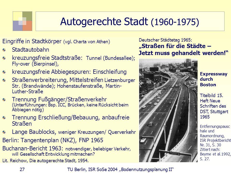 27 TU Berlin, ISR SoSe 2004 Bodennutzungsplanung II Autogerechte Stadt (1960-1975) Eingriffe in Stadtkörper (vgl. Charta von Athen) Stadtautobahn kreu