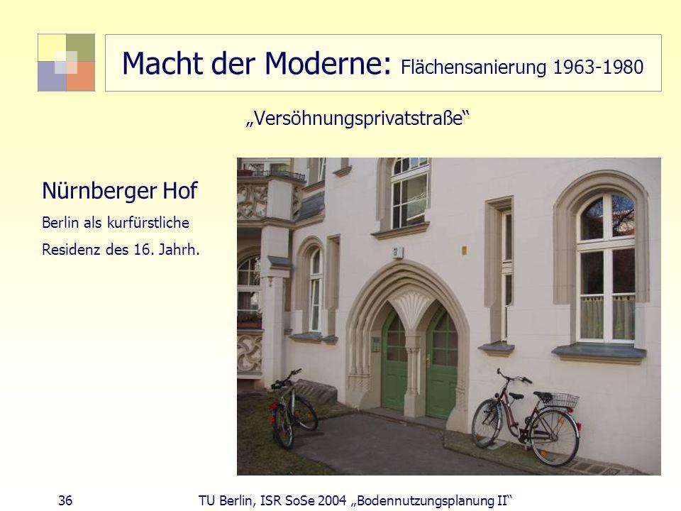 36 TU Berlin, ISR SoSe 2004 Bodennutzungsplanung II Macht der Moderne: Flächensanierung 1963-1980 Versöhnungsprivatstraße Nürnberger Hof Berlin als ku