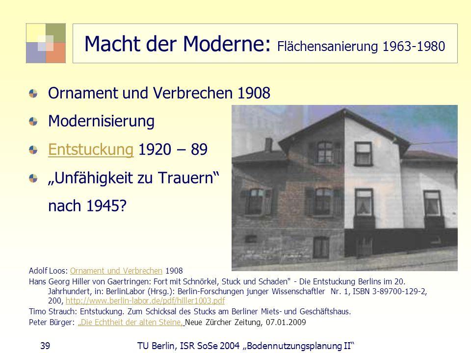39 TU Berlin, ISR SoSe 2004 Bodennutzungsplanung II Macht der Moderne: Flächensanierung 1963-1980 Ornament und Verbrechen 1908 Modernisierung Entstuck