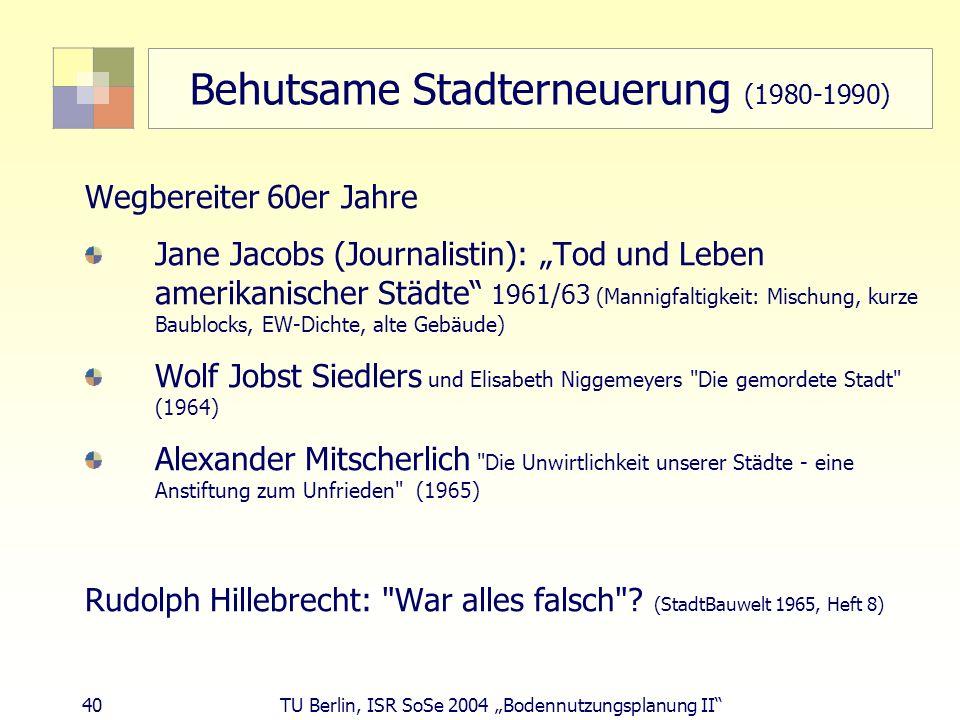40 TU Berlin, ISR SoSe 2004 Bodennutzungsplanung II Behutsame Stadterneuerung (1980-1990) Wegbereiter 60er Jahre Jane Jacobs (Journalistin): Tod und L