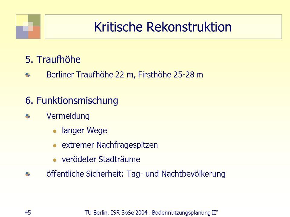 45 TU Berlin, ISR SoSe 2004 Bodennutzungsplanung II Kritische Rekonstruktion 5. Traufhöhe Berliner Traufhöhe 22 m, Firsthöhe 25-28 m 6. Funktionsmisch