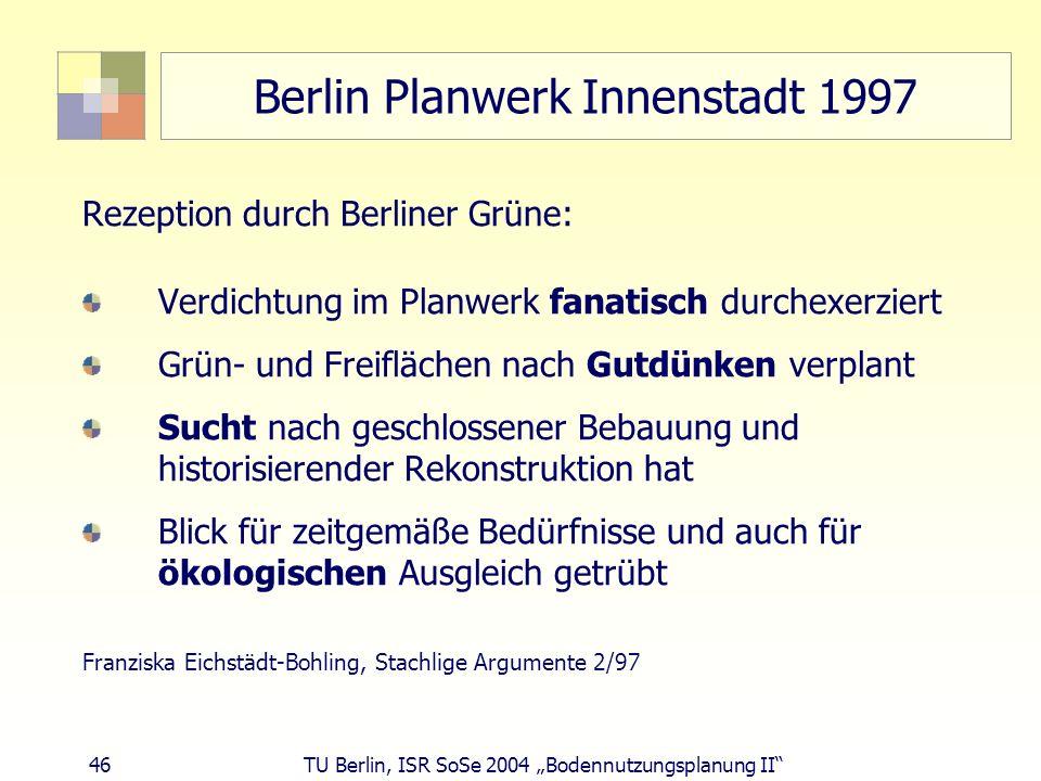46 TU Berlin, ISR SoSe 2004 Bodennutzungsplanung II Berlin Planwerk Innenstadt 1997 Rezeption durch Berliner Grüne: Verdichtung im Planwerk fanatisch