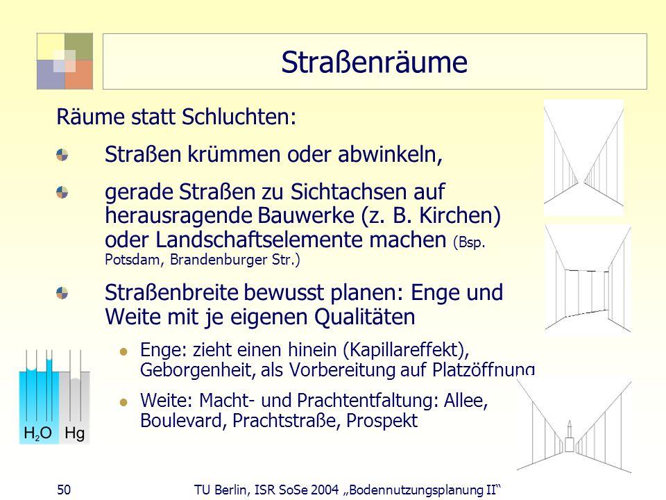 50 TU Berlin, ISR SoSe 2004 Bodennutzungsplanung II Straßenräume Räume statt Schluchten: Straßen krümmen oder abwinkeln, gerade Straßen zu Sichtachsen
