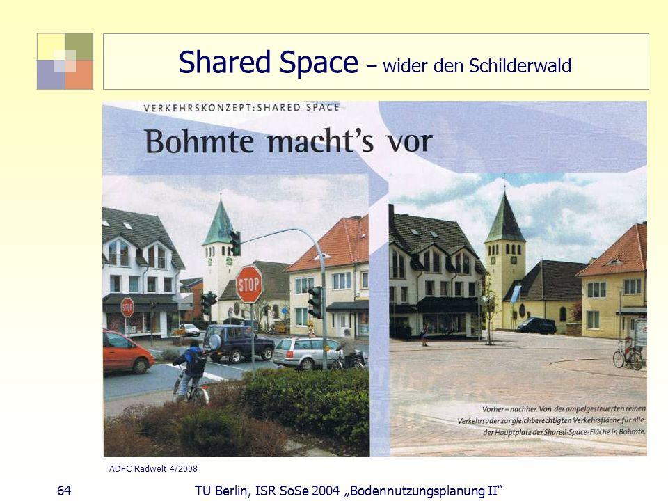 64 TU Berlin, ISR SoSe 2004 Bodennutzungsplanung II Shared Space – wider den Schilderwald ADFC Radwelt 4/2008