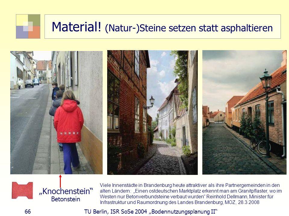 66 TU Berlin, ISR SoSe 2004 Bodennutzungsplanung II Material! (Natur-)Steine setzen statt asphaltieren Knochenstein Betonstein Viele Innenstädte in Br