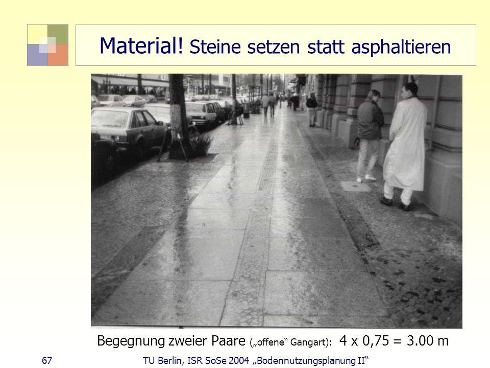 67 TU Berlin, ISR SoSe 2004 Bodennutzungsplanung II Material! Steine setzen statt asphaltieren Begegnung zweier Paare (offene Gangart): 4 x 0,75 = 3.0