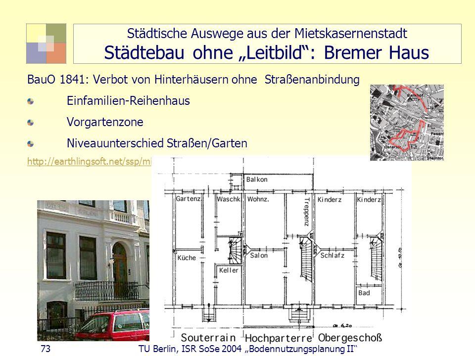 73 TU Berlin, ISR SoSe 2004 Bodennutzungsplanung II Städtische Auswege aus der Mietskasernenstadt Städtebau ohne Leitbild: Bremer Haus BauO 1841: Verb