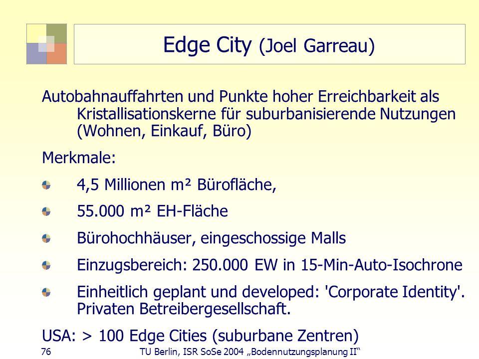 76 TU Berlin, ISR SoSe 2004 Bodennutzungsplanung II Edge City (Joel Garreau) Autobahnauffahrten und Punkte hoher Erreichbarkeit als Kristallisationske