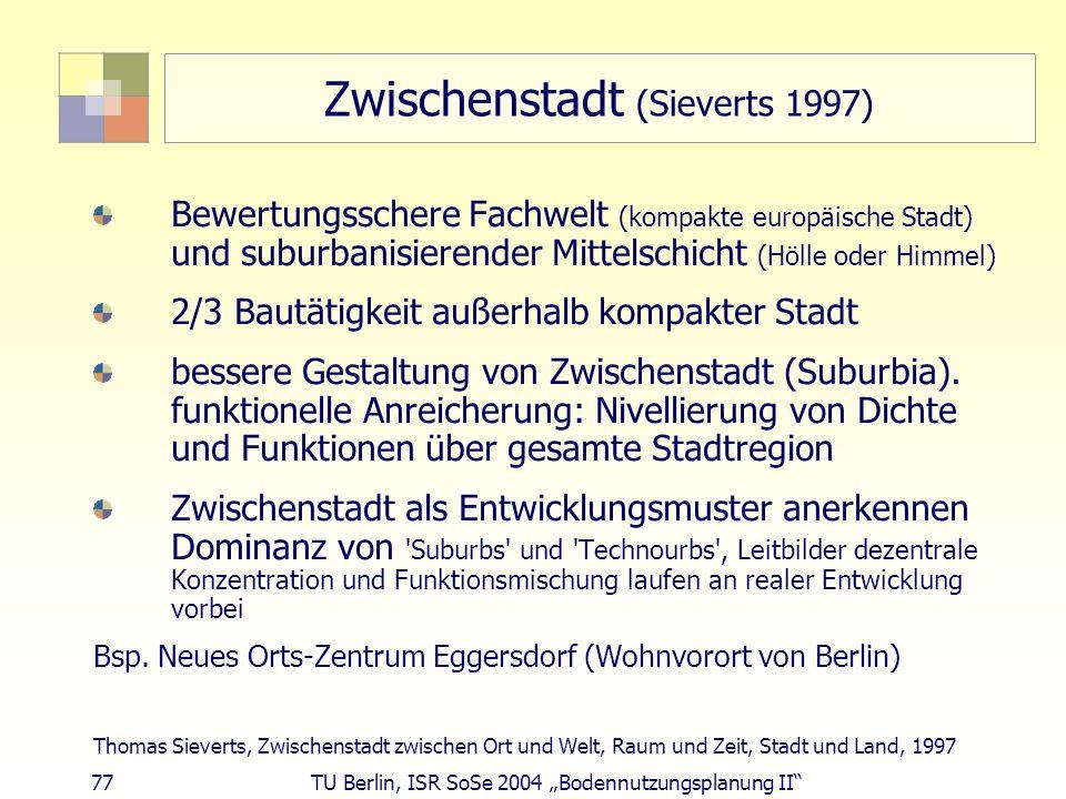 77 TU Berlin, ISR SoSe 2004 Bodennutzungsplanung II Zwischenstadt (Sieverts 1997) Bewertungsschere Fachwelt (kompakte europäische Stadt) und suburbani