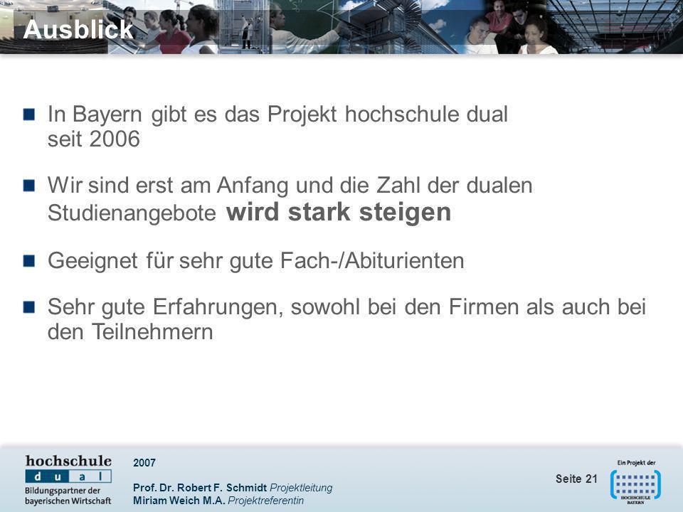 2007 Prof. Dr. Robert F. Schmidt Projektleitung Miriam Weich M.A. Projektreferentin Seite 21 Ausblick In Bayern gibt es das Projekt hochschule dual se