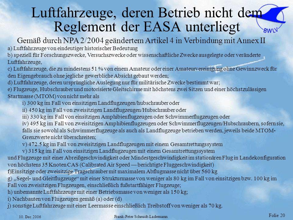 Folie 20 10. Dec 2006 Frank-Peter Schmidt-Lademann Luftfahrzeuge, deren Betrieb nicht dem Reglement der EASA unterliegt Gemäß durch NPA 2/2004 geänder