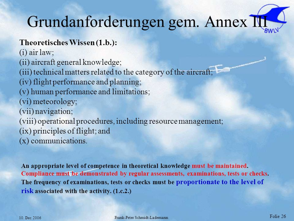 Folie 26 10. Dec 2006 Frank-Peter Schmidt-Lademann Grundanforderungen gem. Annex III Theoretisches Wissen (1.b.): (i) air law; (ii) aircraft general k