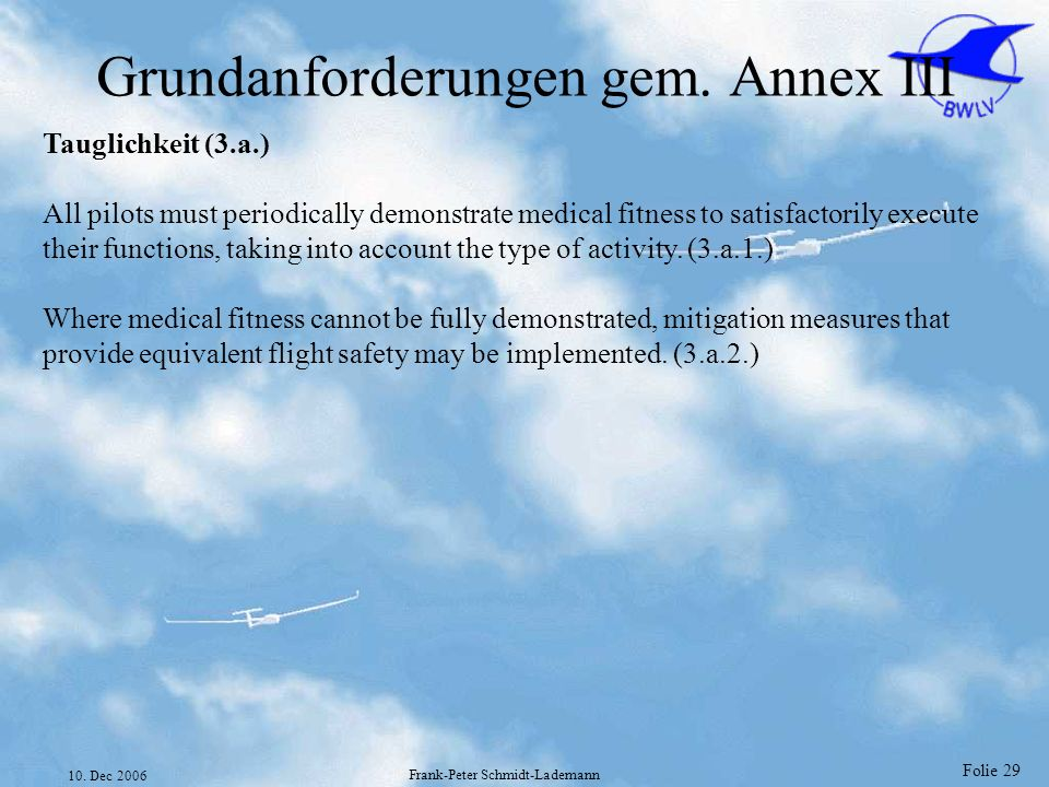 Folie 29 10. Dec 2006 Frank-Peter Schmidt-Lademann Grundanforderungen gem. Annex III Tauglichkeit (3.a.) All pilots must periodically demonstrate medi