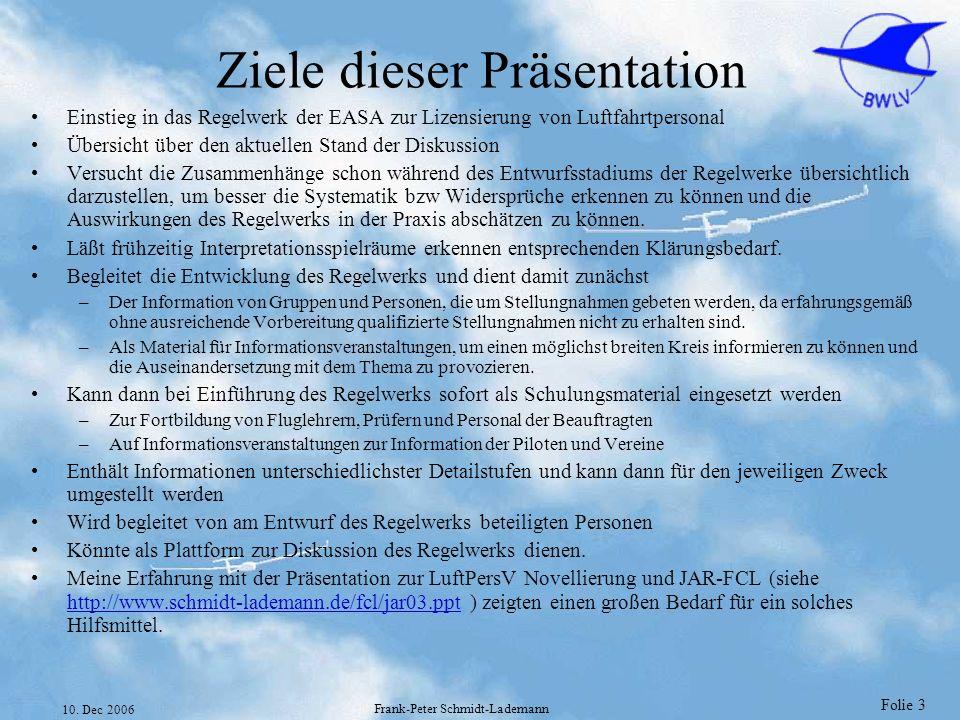Folie 3 10. Dec 2006 Frank-Peter Schmidt-Lademann Ziele dieser Präsentation Einstieg in das Regelwerk der EASA zur Lizensierung von Luftfahrtpersonal