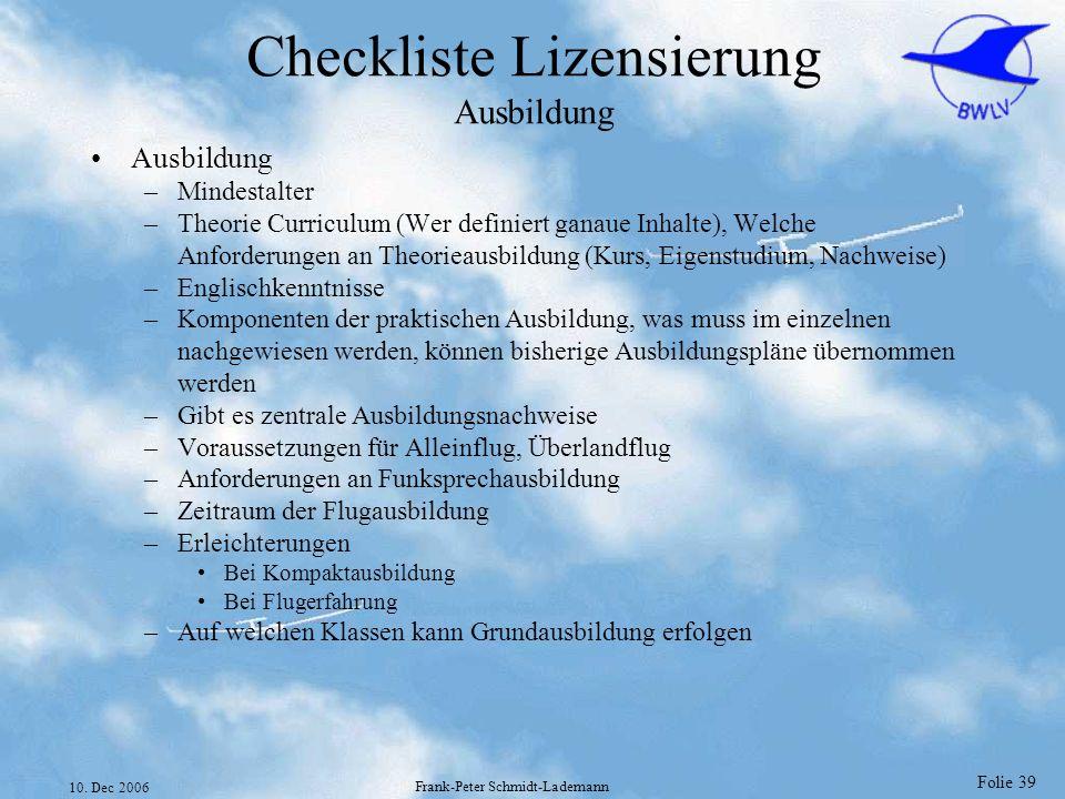 Folie 39 10. Dec 2006 Frank-Peter Schmidt-Lademann Checkliste Lizensierung Ausbildung Ausbildung –Mindestalter –Theorie Curriculum (Wer definiert gana