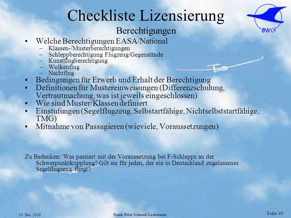 Folie 40 10. Dec 2006 Frank-Peter Schmidt-Lademann Checkliste Lizensierung Berechtigungen Welche Berechtigungen EASA/National –Klassen-/Musterberechti